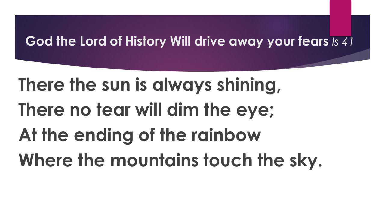 God the Lord of History Will drive away your fears Is 41 There the sun is always shining, There no tear will dim the eye; At the ending of the rainbow Where the mountains touch the sky.