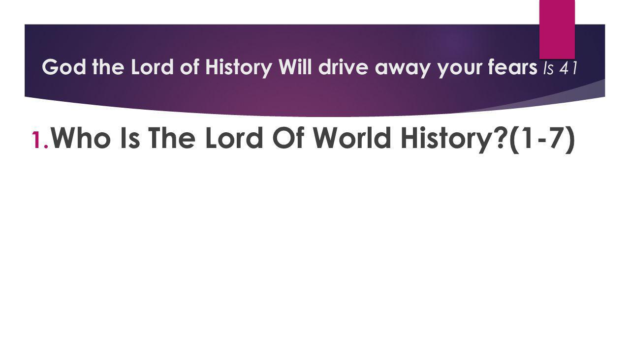 God the Lord of History Will drive away your fears Is 41 1. Who Is The Lord Of World History?(1-7)