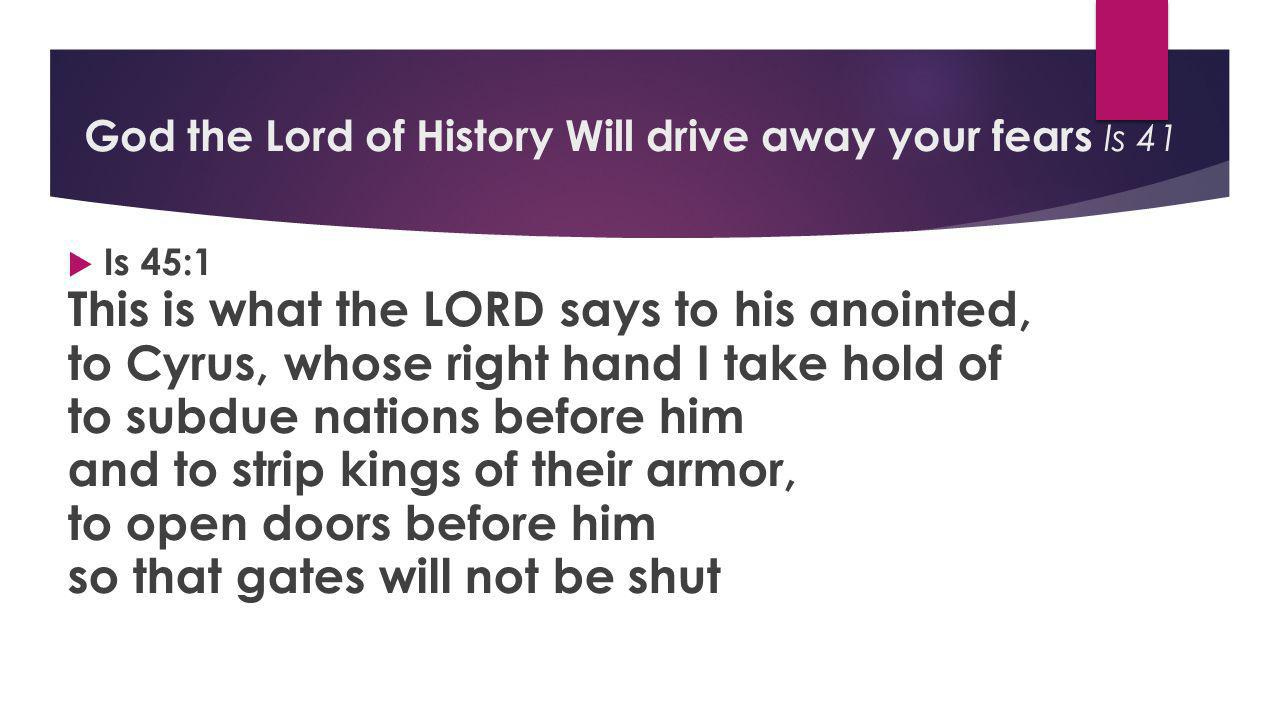  Is 45:1 This is what the LORD says to his anointed, to Cyrus, whose right hand I take hold of to subdue nations before him and to strip kings of their armor, to open doors before him so that gates will not be shut God the Lord of History Will drive away your fears Is 41