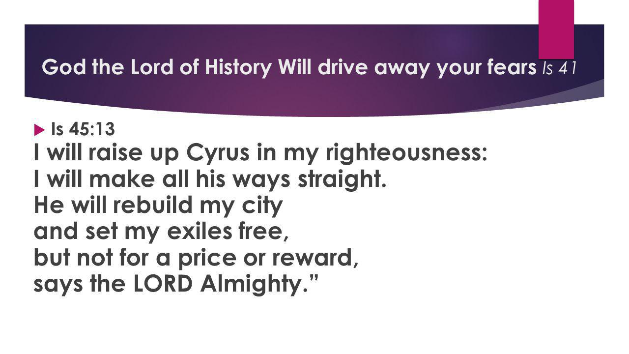  Is 45:13 I will raise up Cyrus in my righteousness: I will make all his ways straight.