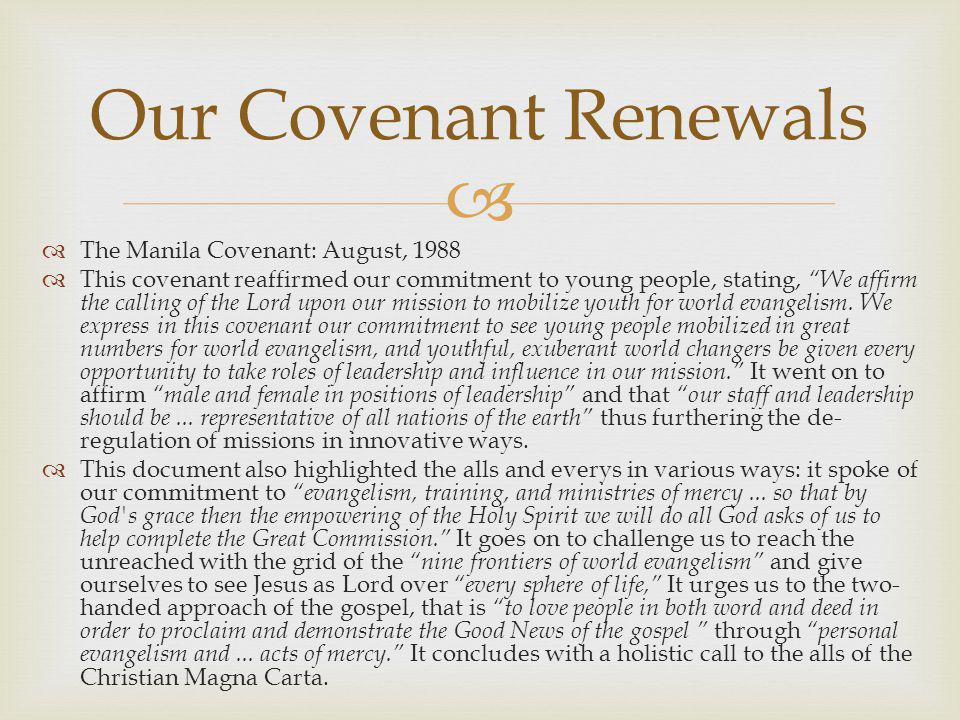   The Manila Covenant: August, 1988  This covenant reaffirmed our commitment to young people, stating, We affirm the calling of the Lord upon our mission to mobilize youth for world evangelism.