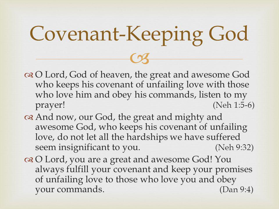   O Lord, God of heaven, the great and awesome God who keeps his covenant of unfailing love with those who love him and obey his commands, listen to my prayer.