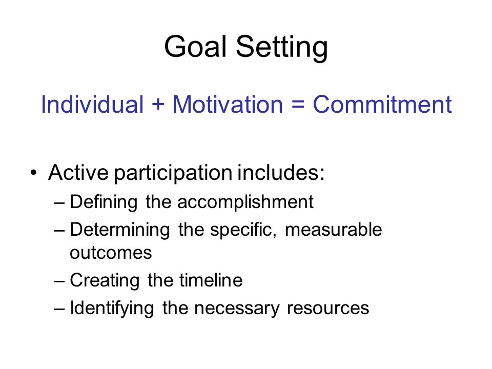 Goal Setting Individual + Motivation = Commitment Active participation includes: –Defining the accomplishment –Determining the specific, measurable outcomes –Creating the timeline –Identifying the necessary resources