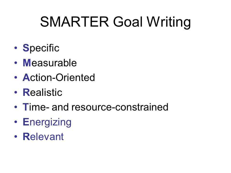 SMARTER Goal Writing Specific Measurable Action-Oriented Realistic Time- and resource-constrained Energizing Relevant