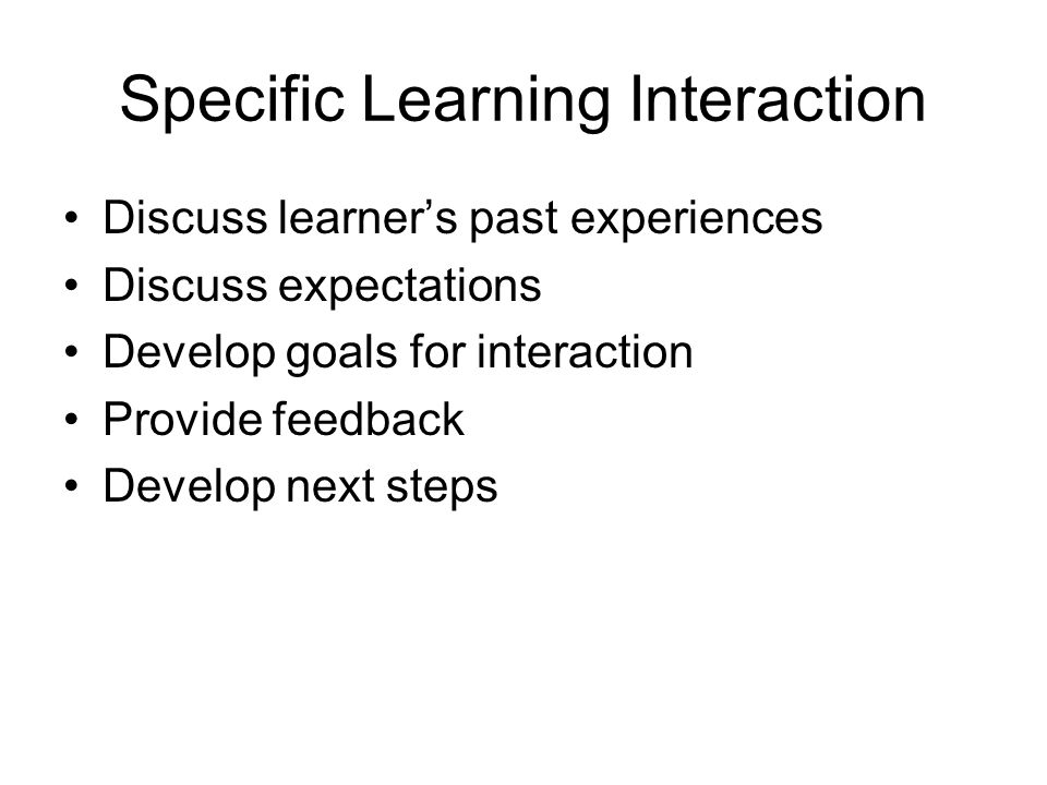 Specific Learning Interaction Discuss learner's past experiences Discuss expectations Develop goals for interaction Provide feedback Develop next steps