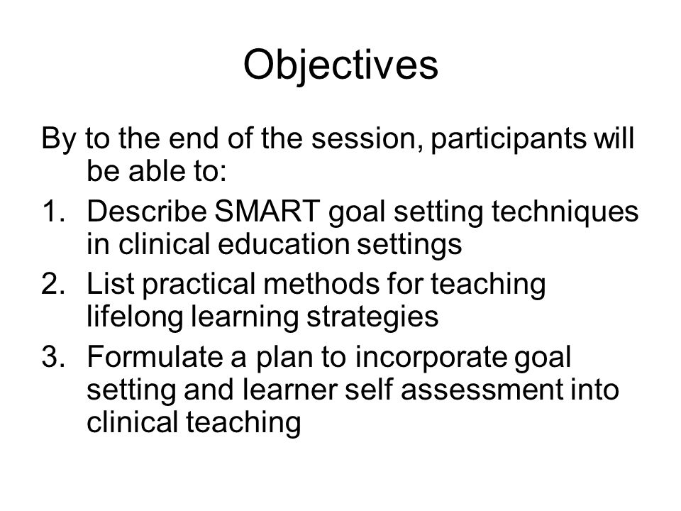 Objectives By to the end of the session, participants will be able to: 1.Describe SMART goal setting techniques in clinical education settings 2.List practical methods for teaching lifelong learning strategies 3.Formulate a plan to incorporate goal setting and learner self assessment into clinical teaching