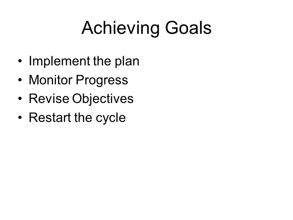Achieving Goals Implement the plan Monitor Progress Revise Objectives Restart the cycle