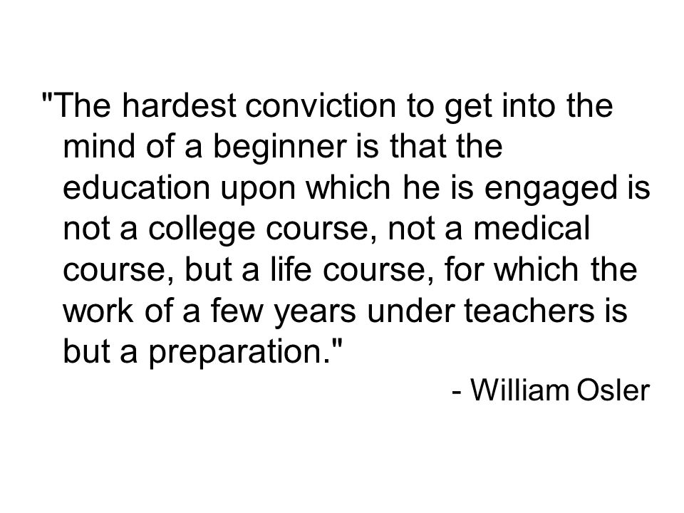 The hardest conviction to get into the mind of a beginner is that the education upon which he is engaged is not a college course, not a medical course, but a life course, for which the work of a few years under teachers is but a preparation. - William Osler