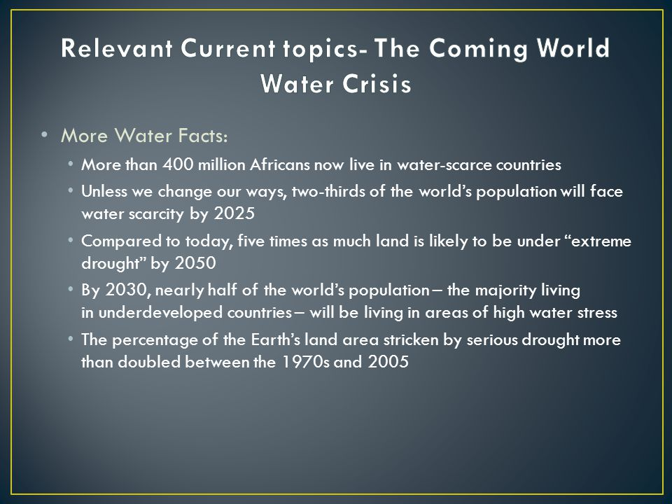 More Water Facts: More than 400 million Africans now live in water-scarce countries Unless we change our ways, two-thirds of the world's population will face water scarcity by 2025 Compared to today, five times as much land is likely to be under extreme drought by 2050 By 2030, nearly half of the world's population – the majority living in underdeveloped countries – will be living in areas of high water stress The percentage of the Earth's land area stricken by serious drought more than doubled between the 1970s and 2005
