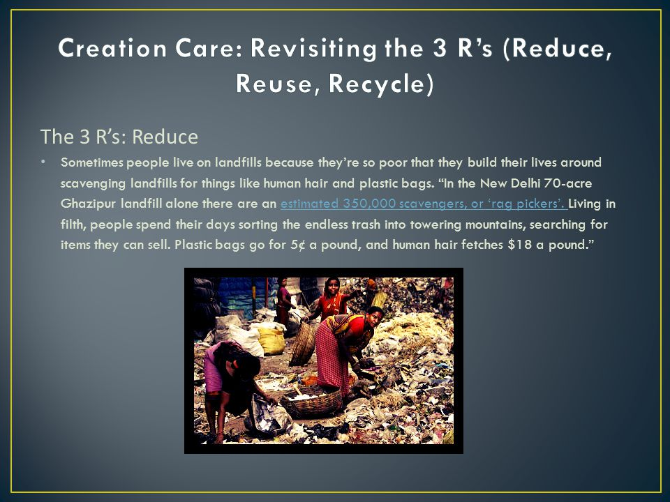 The 3 R's: Reduce Sometimes people live on landfills because they're so poor that they build their lives around scavenging landfills for things like human hair and plastic bags.