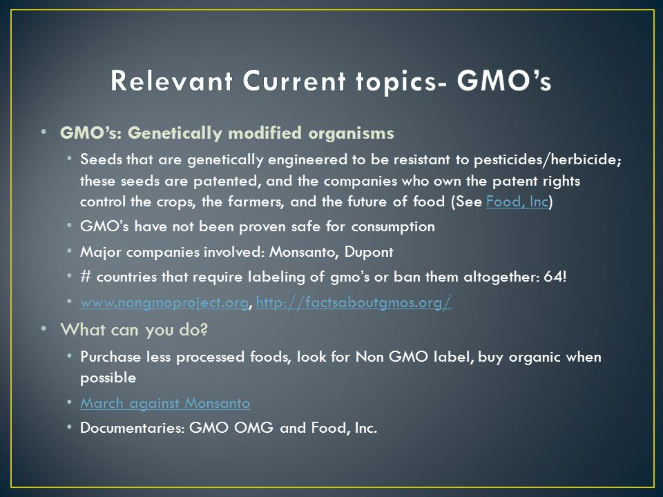 GMO's: Genetically modified organisms Seeds that are genetically engineered to be resistant to pesticides/herbicide; these seeds are patented, and the companies who own the patent rights control the crops, the farmers, and the future of food (See Food, Inc)Food, Inc GMO's have not been proven safe for consumption Major companies involved: Monsanto, Dupont # countries that require labeling of gmo's or ban them altogether: 64.
