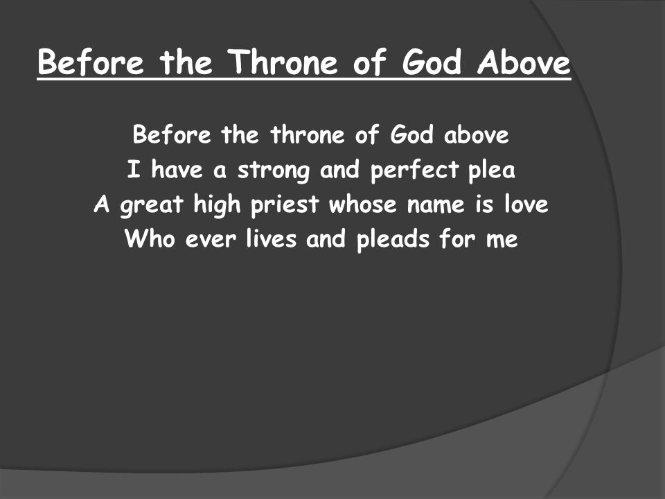 Before the Throne of God Above Before the throne of God above I have a strong and perfect plea A great high priest whose name is love Who ever lives and pleads for me