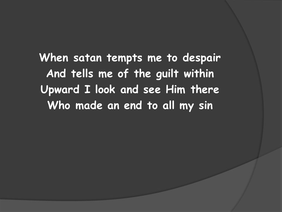 When satan tempts me to despair And tells me of the guilt within Upward I look and see Him there Who made an end to all my sin