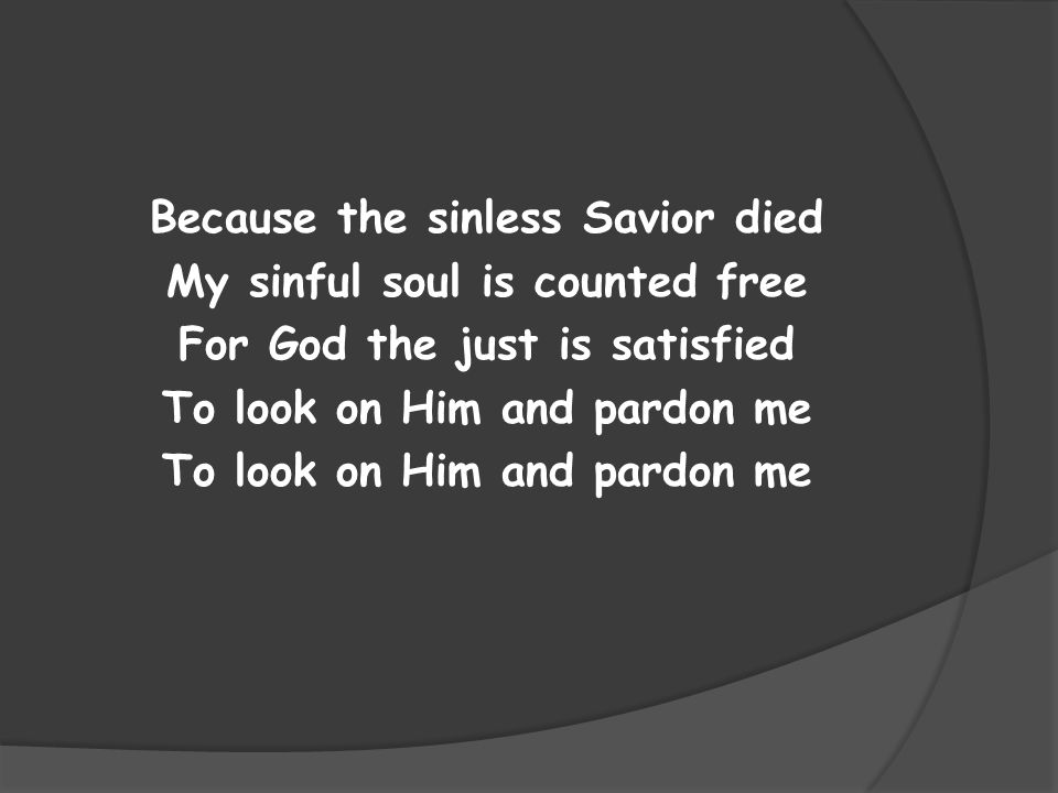 Because the sinless Savior died My sinful soul is counted free For God the just is satisfied To look on Him and pardon me