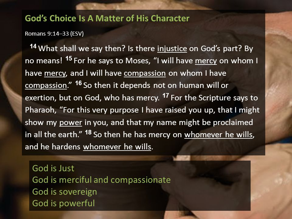 God's Choice Is A Matter of His Character Romans 9:14–33 (ESV) 14 What shall we say then? Is there injustice on God's part? By no means! 15 For he say