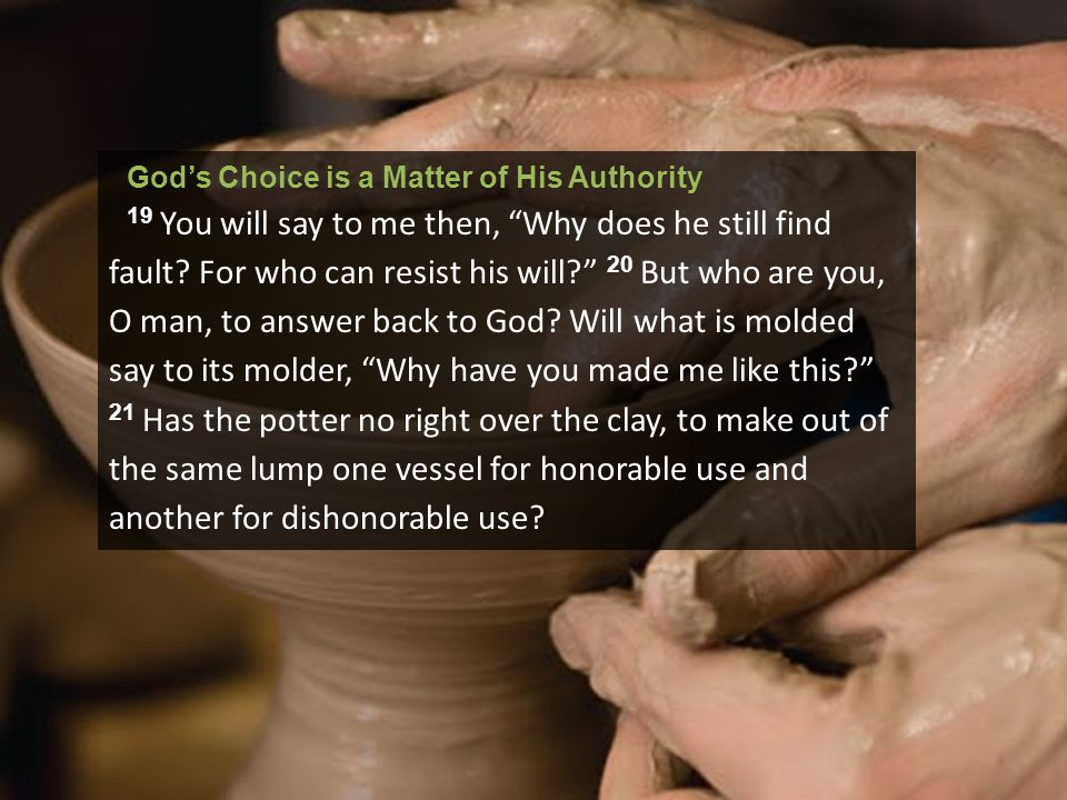 "God's Choice is a Matter of His Authority 19 You will say to me then, ""Why does he still find fault? For who can resist his will?"" 20 But who are you,"