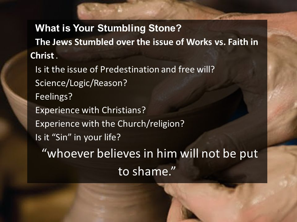 What is Your Stumbling Stone? The Jews Stumbled over the issue of Works vs. Faith in Christ. Is it the issue of Predestination and free will? Science/
