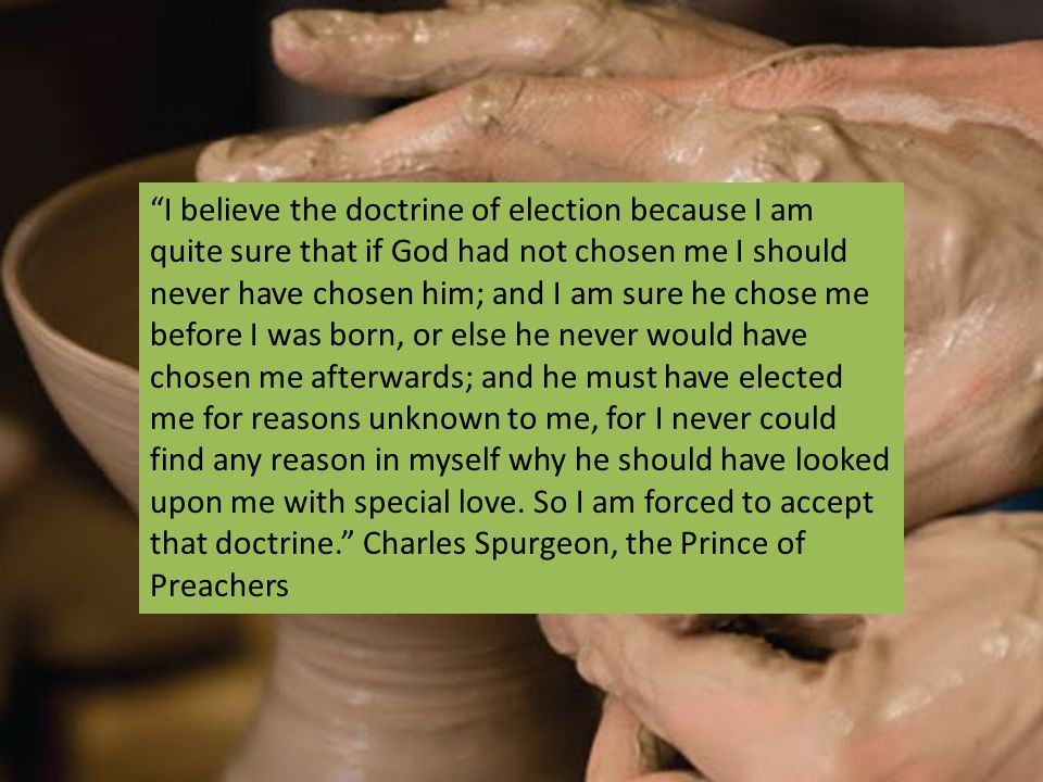 I believe the doctrine of election because I am quite sure that if God had not chosen me I should never have chosen him; and I am sure he chose me before I was born, or else he never would have chosen me afterwards; and he must have elected me for reasons unknown to me, for I never could find any reason in myself why he should have looked upon me with special love.