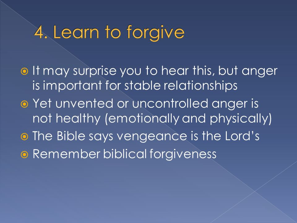  It may surprise you to hear this, but anger is important for stable relationships  Yet unvented or uncontrolled anger is not healthy (emotionally and physically)  The Bible says vengeance is the Lord's  Remember biblical forgiveness