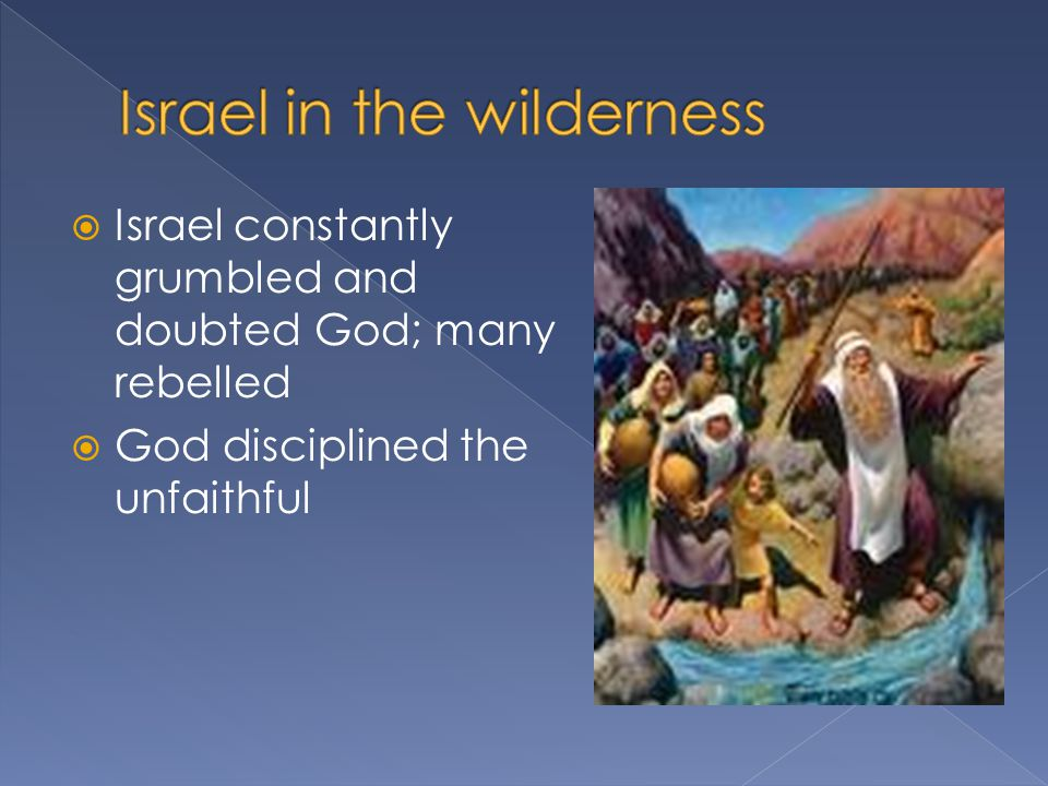  Israel constantly grumbled and doubted God; many rebelled  God disciplined the unfaithful