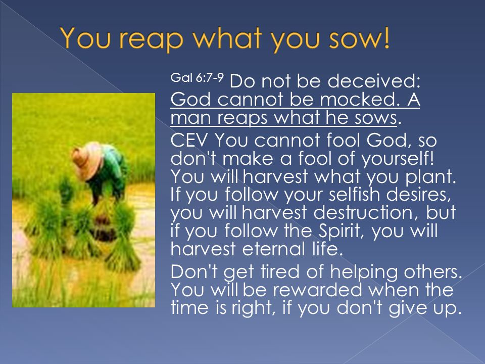 Gal 6:7-9 Do not be deceived: God cannot be mocked.