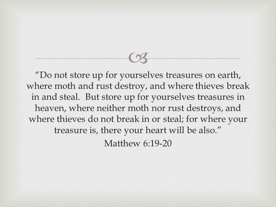  Do not store up for yourselves treasures on earth, where moth and rust destroy, and where thieves break in and steal.