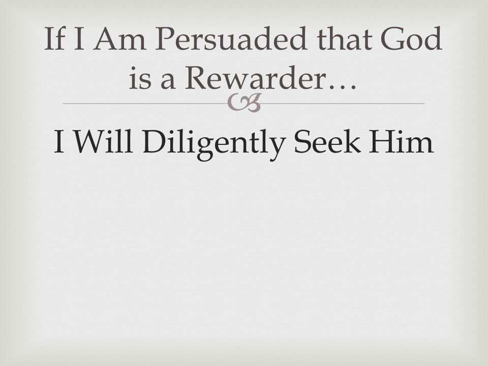  I Will Diligently Seek Him If I Am Persuaded that God is a Rewarder…
