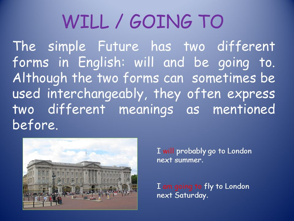WILL / GOING TO The simple Future has two different forms in English: will and be going to. Although the two forms can sometimes be used interchangeab