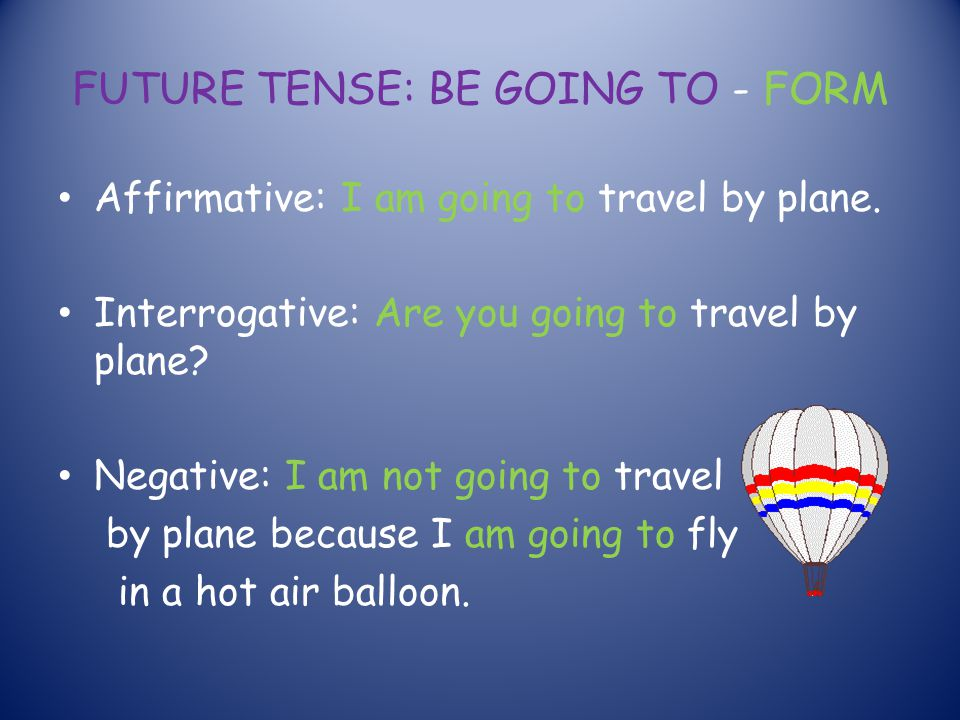 FUTURE TENSE: BE GOING TO - FORM Affirmative: I am going to travel by plane. Interrogative: Are you going to travel by plane? Negative: I am not going