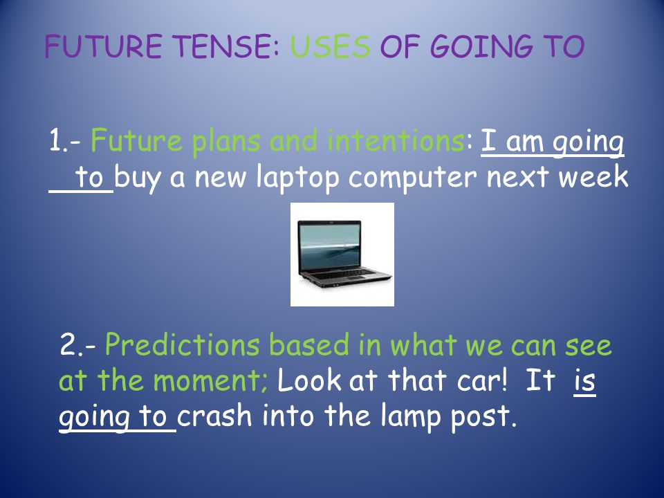 FUTURE TENSE: USES OF GOING TO 1.- Future plans and intentions: I am going to buy a new laptop computer next week 2.- Predictions based in what we can