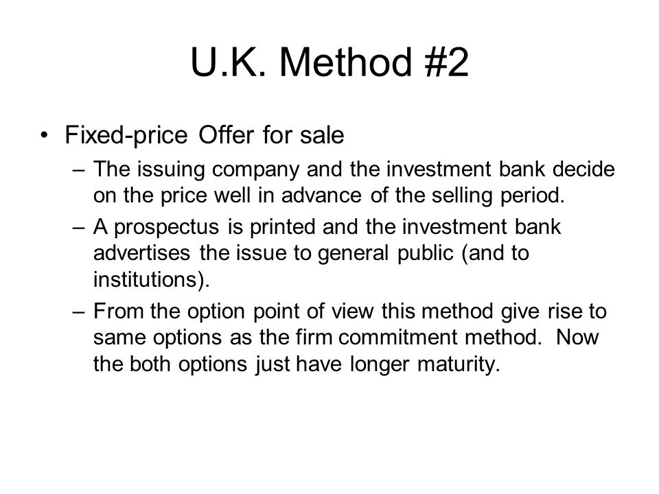 U.K. Method #2 Fixed-price Offer for sale –The issuing company and the investment bank decide on the price well in advance of the selling period. –A p