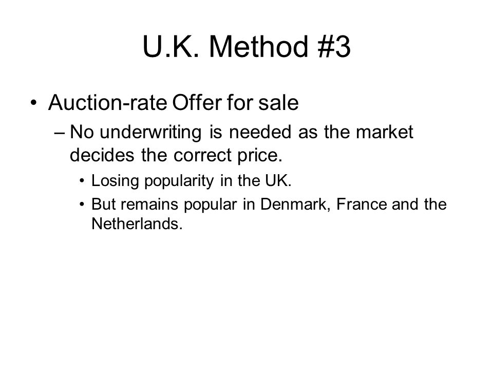 U.K. Method #3 Auction-rate Offer for sale –No underwriting is needed as the market decides the correct price. Losing popularity in the UK. But remain