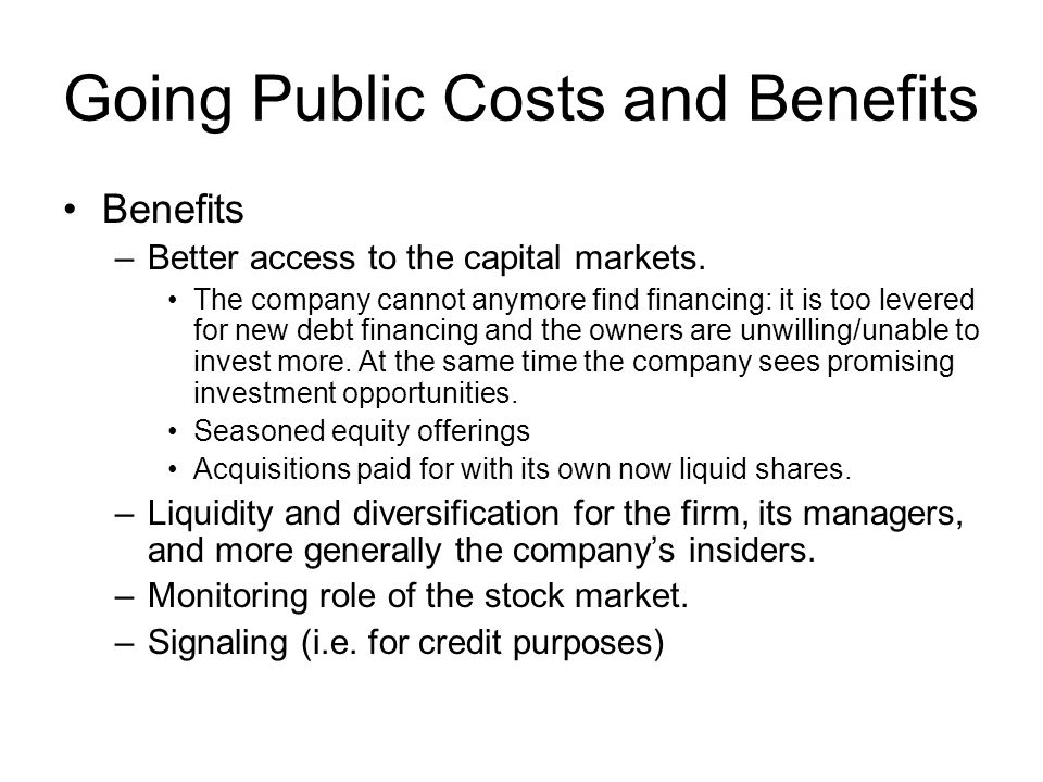 Going Public Costs and Benefits Benefits –Better access to the capital markets. The company cannot anymore find financing: it is too levered for new d