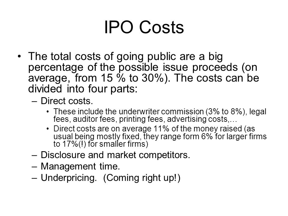 IPO Costs The total costs of going public are a big percentage of the possible issue proceeds (on average, from 15 % to 30%). The costs can be divided