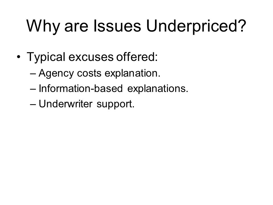 Why are Issues Underpriced? Typical excuses offered: –Agency costs explanation. –Information-based explanations. –Underwriter support.