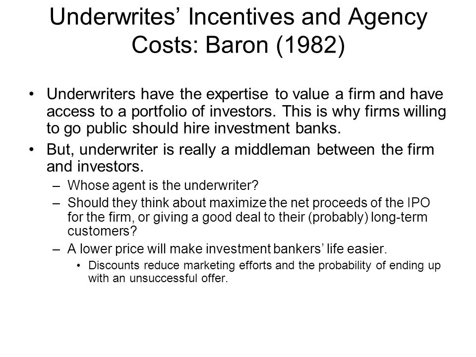 Underwrites' Incentives and Agency Costs: Baron (1982) Underwriters have the expertise to value a firm and have access to a portfolio of investors. Th