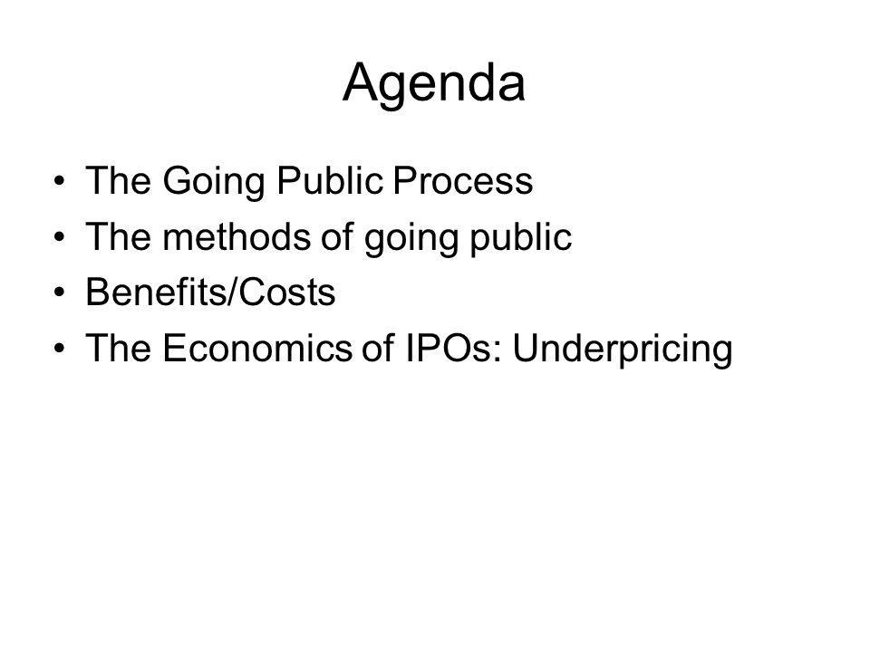 Agenda The Going Public Process The methods of going public Benefits/Costs The Economics of IPOs: Underpricing