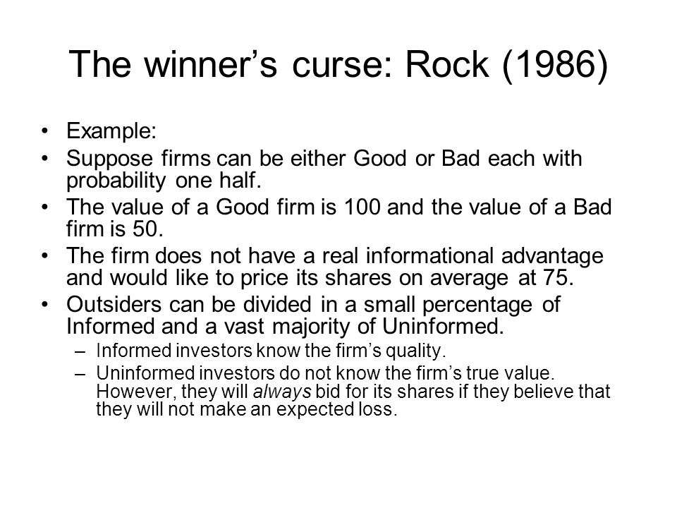 The winner's curse: Rock (1986) Example: Suppose firms can be either Good or Bad each with probability one half. The value of a Good firm is 100 and t