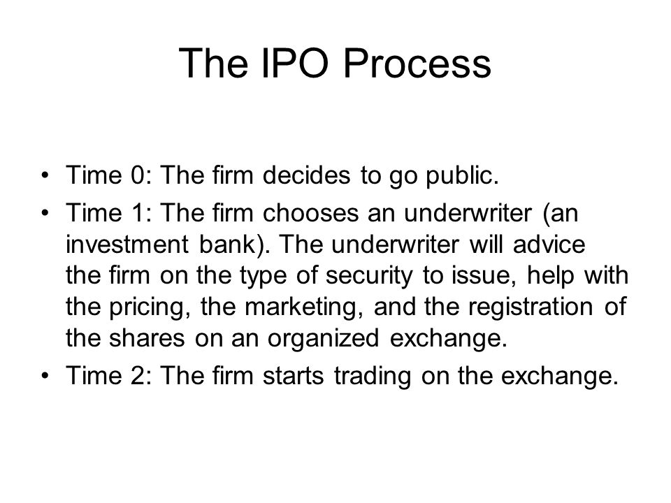 The IPO Process Time 0: The firm decides to go public. Time 1: The firm chooses an underwriter (an investment bank). The underwriter will advice the f