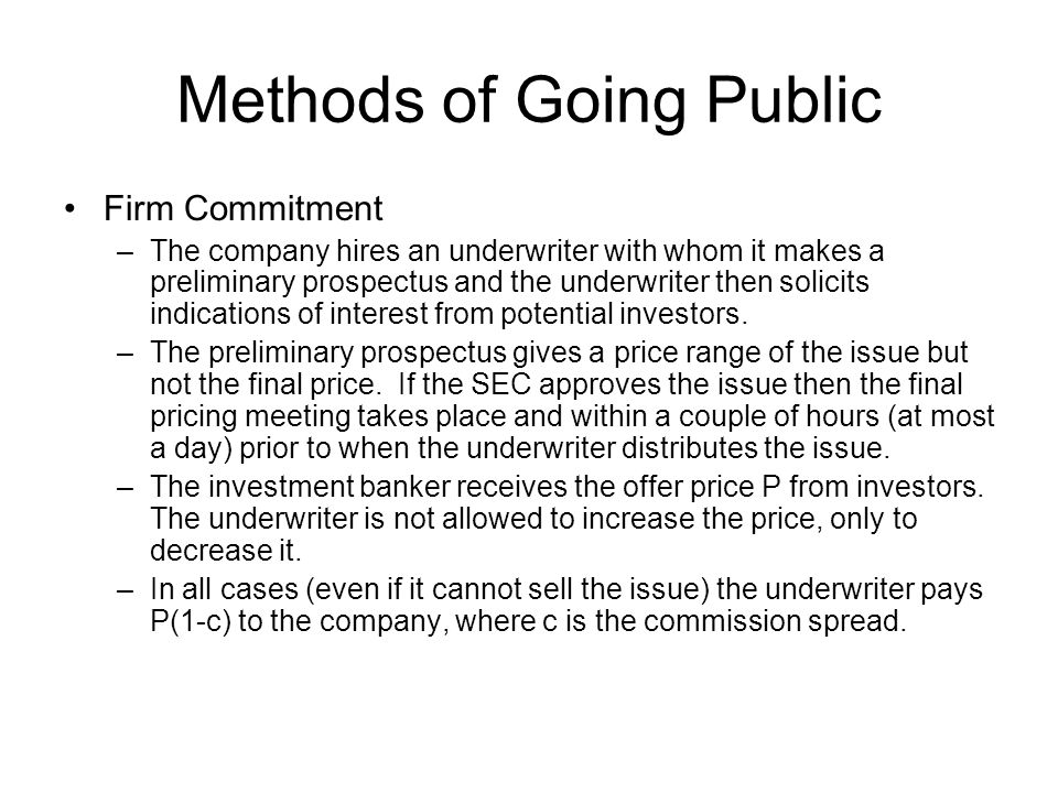 Methods of Going Public Firm Commitment –The company hires an underwriter with whom it makes a preliminary prospectus and the underwriter then solicit