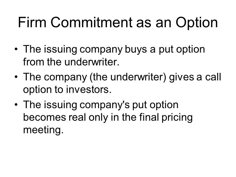 Firm Commitment as an Option The issuing company buys a put option from the underwriter. The company (the underwriter) gives a call option to investor