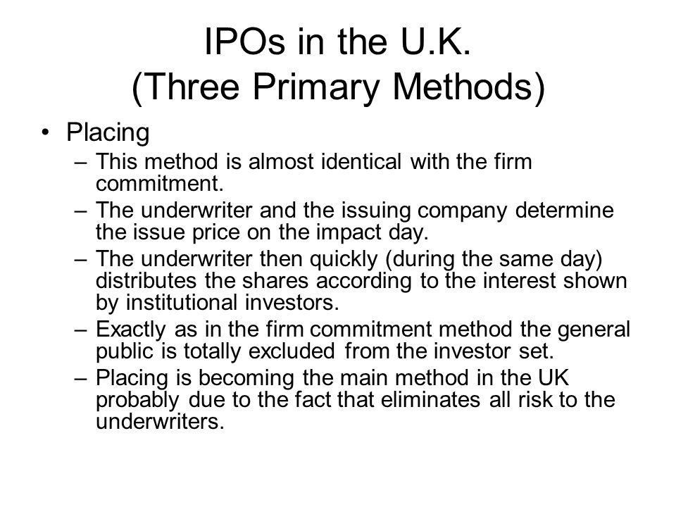 IPOs in the U.K. (Three Primary Methods) Placing –This method is almost identical with the firm commitment. –The underwriter and the issuing company d