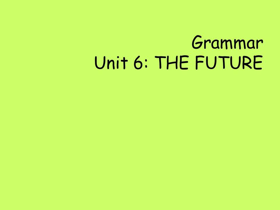 Grammar Unit 6: THE FUTURE