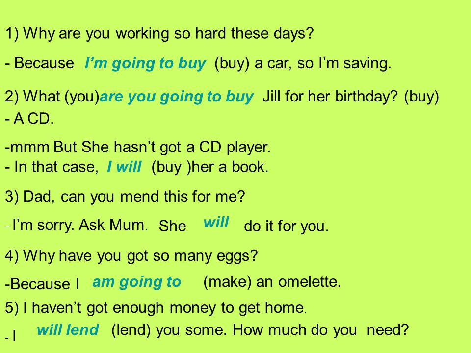 1) Why are you working so hard these days? - BecauseI'm going to buy(buy) a car, so I'm saving. 2) What (you)are you going to buyJill for her birthday