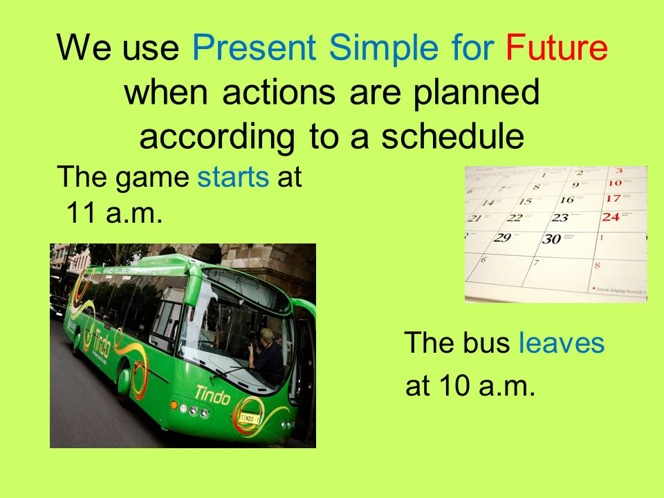 We use Present Simple for Future when actions are planned according to a schedule The game starts at 11 a.m. The bus leaves at 10 a.m.