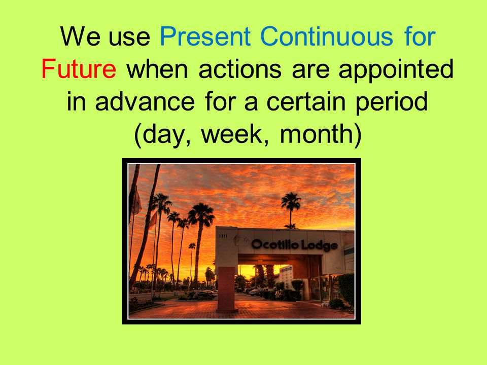 We use Present Continuous for Future when actions are appointed in advance for a certain period (day, week, month)