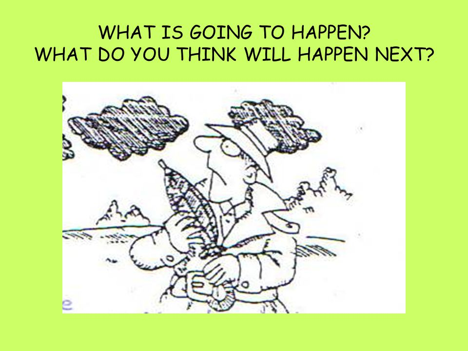 WHAT IS GOING TO HAPPEN? WHAT DO YOU THINK WILL HAPPEN NEXT?
