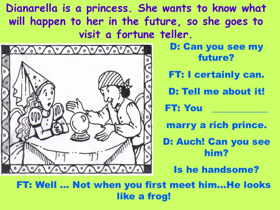 Dianarella is a princess. She wants to know what will happen to her in the future, so she goes to visit a fortune teller. D: Can you see my future? FT