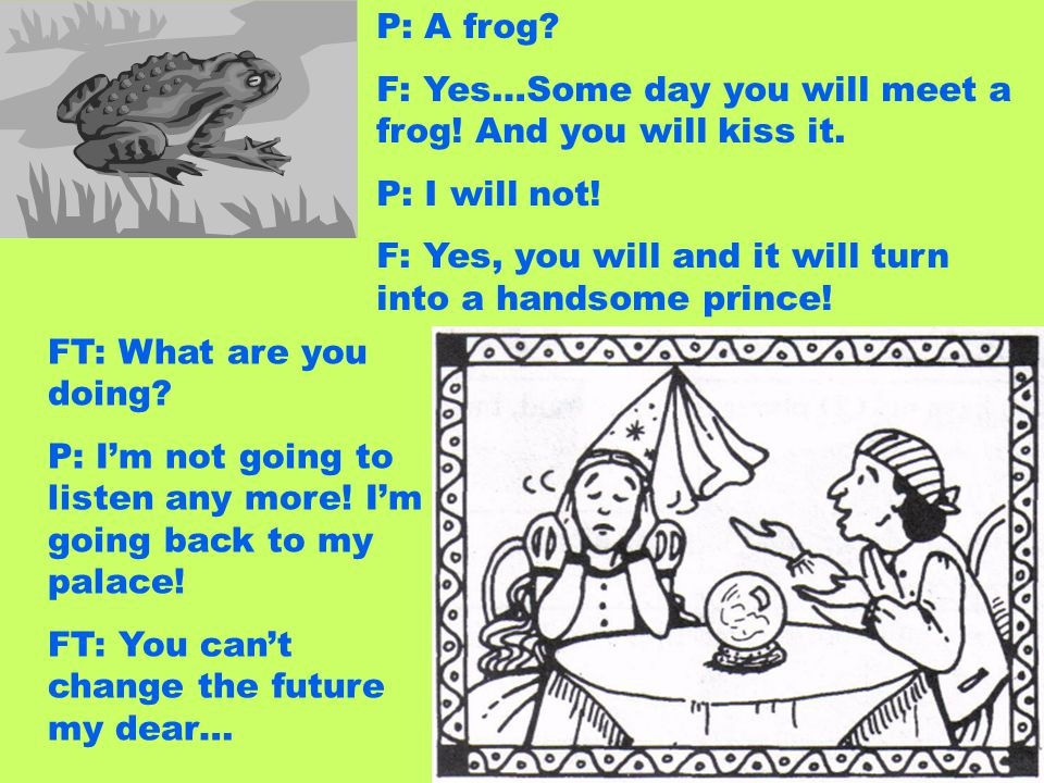 P: A frog? F: Yes…Some day you will meet a frog! And you will kiss it. P: I will not! F: Yes, you will and it will turn into a handsome prince! FT: Wh