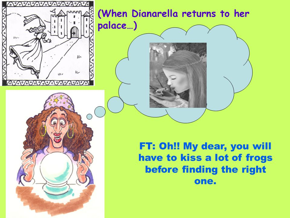 (When Dianarella returns to her palace…) FT: Oh!! My dear, you will have to kiss a lot of frogs before finding the right one.